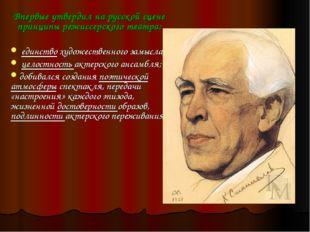 Впервые утвердил на русской сцене принципы режиссерского театра: единство худ