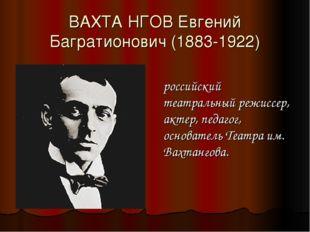 ВАХТА́НГОВ Евгений Багратионович (1883-1922) российский театральный режиссер,