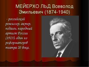 МЕЙЕРХО́ЛЬД Всеволод Эмильевич (1874-1940) - российский режиссер, актер, педа
