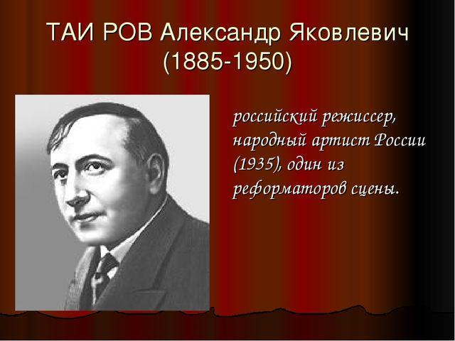 ТАИ́РОВ Александр Яковлевич (1885-1950) российский режиссер, народный артист...