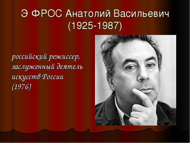 Э́ФРОС Анатолий Васильевич (1925-1987) российский режиссер, заслуженный деяте...