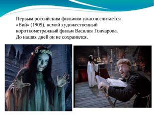 Первым российским фильмом ужасов считается «Вий» (1909), немой художественный