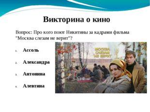 """Вопрос: Про кого поют Никитины за кадрами фильма """"Москва слезам не верит""""? Ас"""