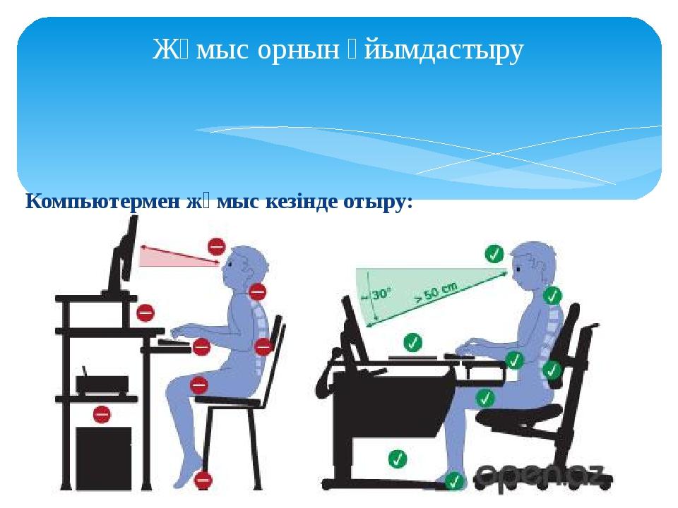 Жұмыс орнын ұйымдастыру Компьютермен жұмыс кезінде отыру: