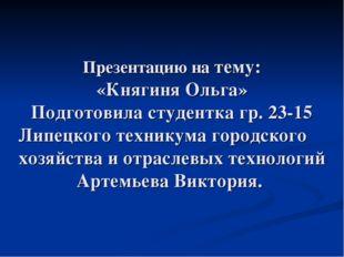 Презентацию на тему: «Княгиня Ольга» Подготовила студентка гр. 23-15 Липецког