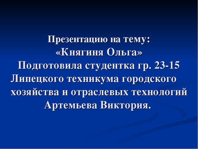 Презентацию на тему: «Княгиня Ольга» Подготовила студентка гр. 23-15 Липецког...