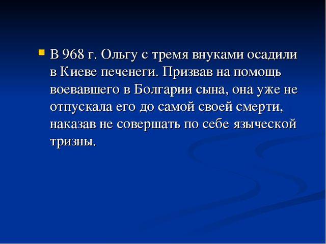 В 968 г. Ольгу с тремя внуками осадили в Киеве печенеги. Призвав на помощь во...