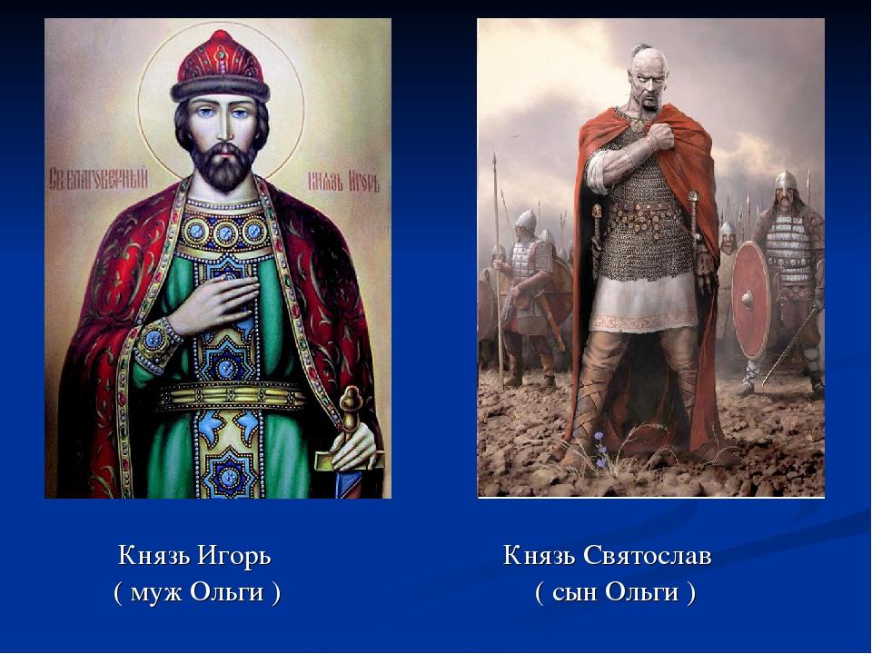 Князь Игорь Князь Святослав ( муж Ольги ) ( сын Ольги )