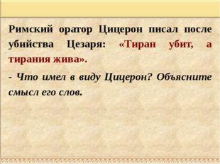 Римский оратор Цицерон писал после убийства Цезаря: «Тиран убит, а тирания жи