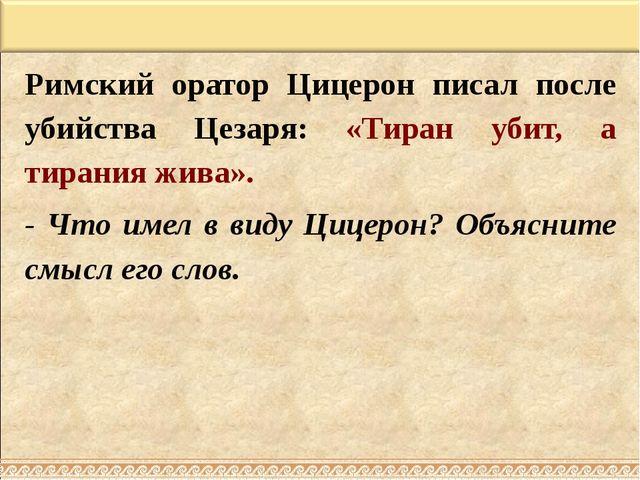 Римский оратор Цицерон писал после убийства Цезаря: «Тиран убит, а тирания жи...