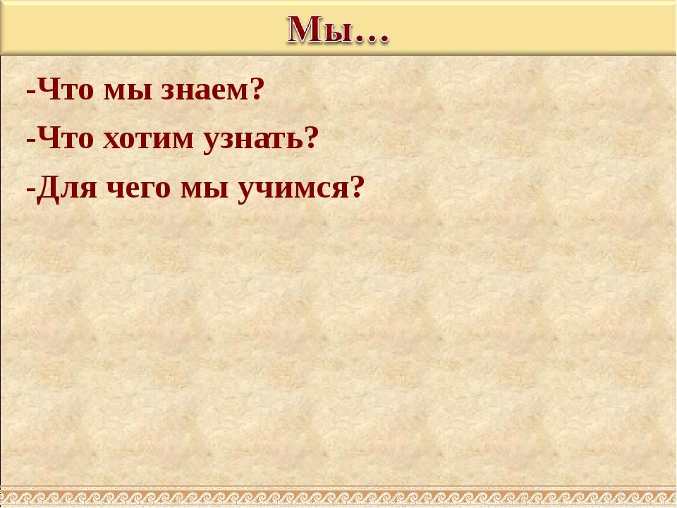-Что мы знаем? -Что хотим узнать? -Для чего мы учимся?
