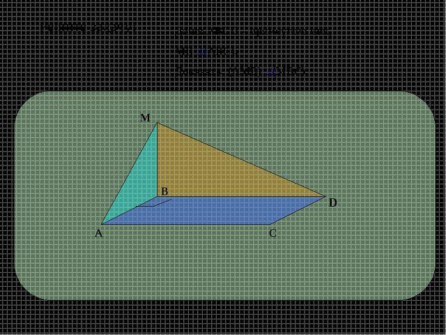 D А В С М Дано: АВСD – прямоугольник, МВ ⊥(АВС). Доказать: (АМВ) ⊥(МВС) Решит...