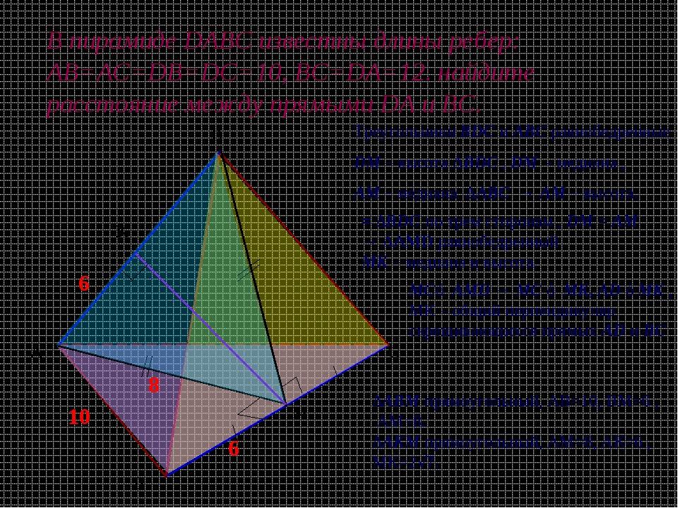 В пирамиде DABC известны длины ребер: АВ=АС=DB=DC=10, ВС=DA=12. найдите расст...