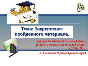 Тема: Закрепление пройденного материала. Турсунова Наталья Михайловна – учите
