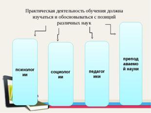 Практическая деятельность обучения должна изучаться и обосновываться с позици