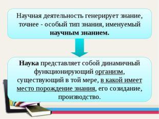 Научная деятельность генерирует знание, точнее - особый тип знания, именуемый