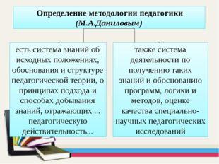 Определение методологии педагогики (М.А.Даниловым) есть система знаний об ис