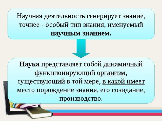 Научная деятельность генерирует знание, точнее - особый тип знания, именуемый...
