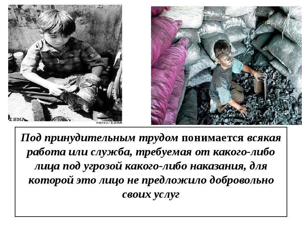Под принудительным трудом понимается всякая работа или служба, требуемая от к...