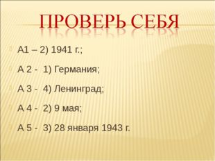 А1 – 2) 1941 г.; А 2 - 1) Германия; А 3 - 4) Ленинград; А 4 - 2) 9 мая; А 5 -