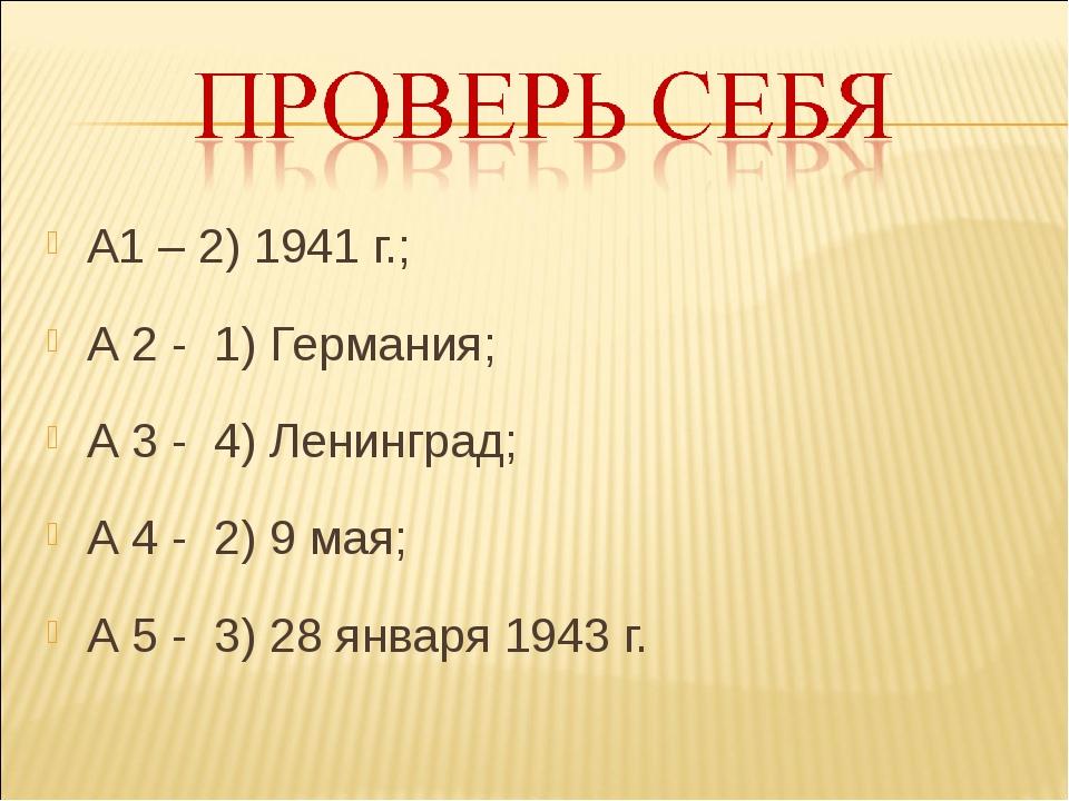 А1 – 2) 1941 г.; А 2 - 1) Германия; А 3 - 4) Ленинград; А 4 - 2) 9 мая; А 5 -...