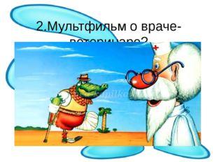 2.Мультфильм о враче-ветеринаре?