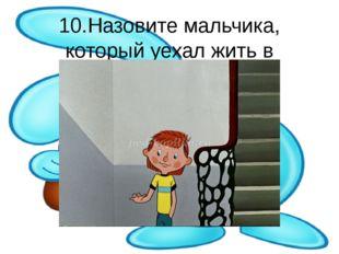 10.Назовите мальчика, который уехал жить в деревню.
