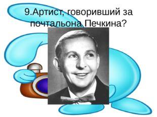 9.Артист, говоривший за почтальона Печкина?