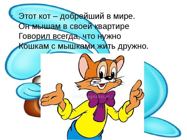 Этот кот – добрейший в мире. Он мышам в своей квартире Говорил всегда, что...