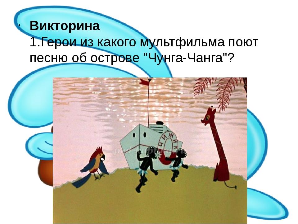 """Викторина 1.Герои из какого мультфильма поют песню об острове """"Чунга-Чанга""""?"""