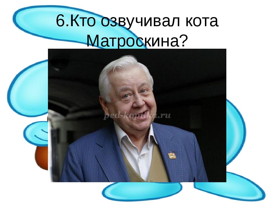 6.Кто озвучивал кота Матроскина?