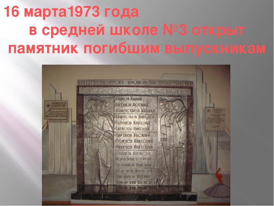 16 марта1973 года в средней школе №3 открыт памятник погибшим выпускникам