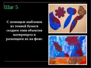 Шаг 5 С помощью шаблонов из темной бумаги создаем тени объектов натюрморта и