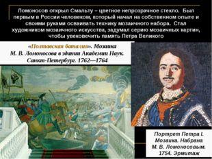 Ломоносов открыл Смальту – цветное непрозрачное стекло. Был первым в России ч