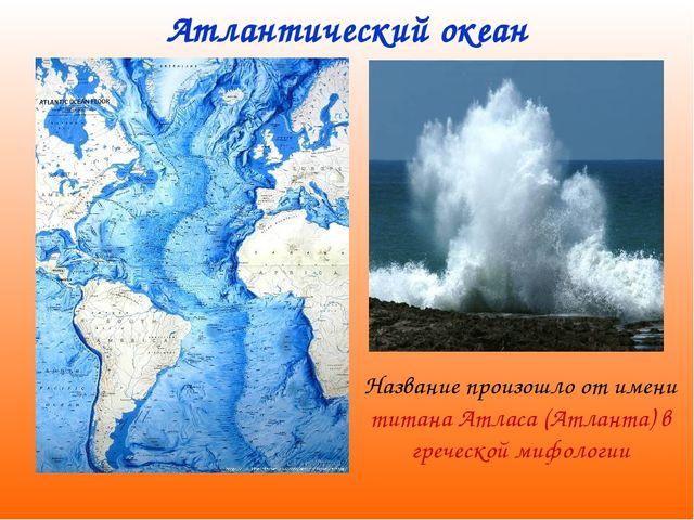 Атлантический океан Название произошло от имени титана Атласа (Атланта) в гре...