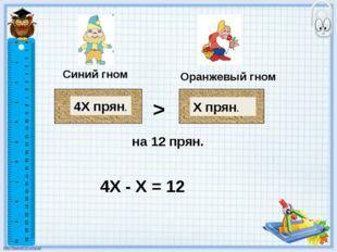 Синий гном Оранжевый гном 4Х прян. Х прян. > 4Х - Х = 12 на 12 прян.