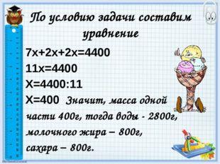 По условию задачи составим уравнение 7х+2х+2х=4400 11х=4400 Х=4400:11 Х=400 З