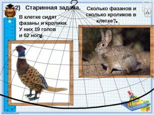 В клетке сидят фазаны и кролики. У них 19 голов и 62 ноги. 2) Старинная задач