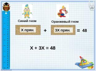 Синий гном Оранжевый гном Х прян. 3Х прян. + = 48 Х + 3Х = 48