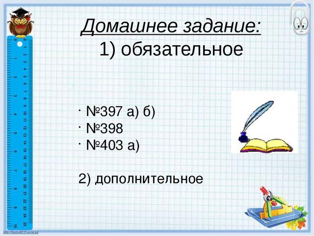 Домашнее задание: 1) обязательное №397 а) б) №398 №403 а) 2) дополнительное