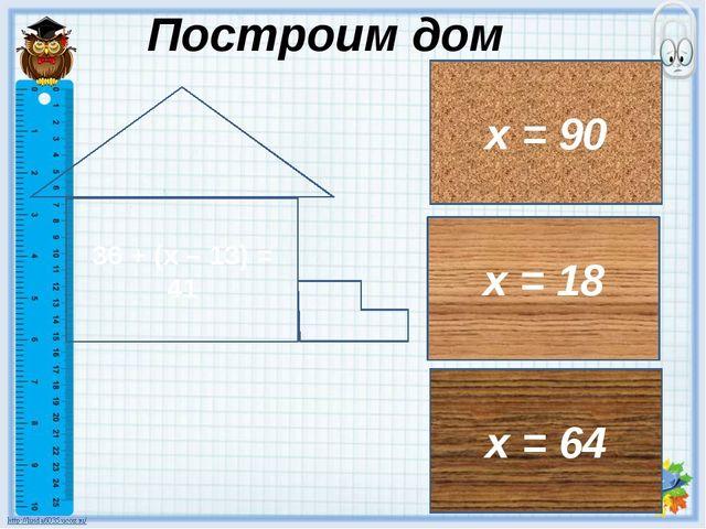 36 + (х – 13) = 41 х = 18 х = 64 х = 90 Построим дом