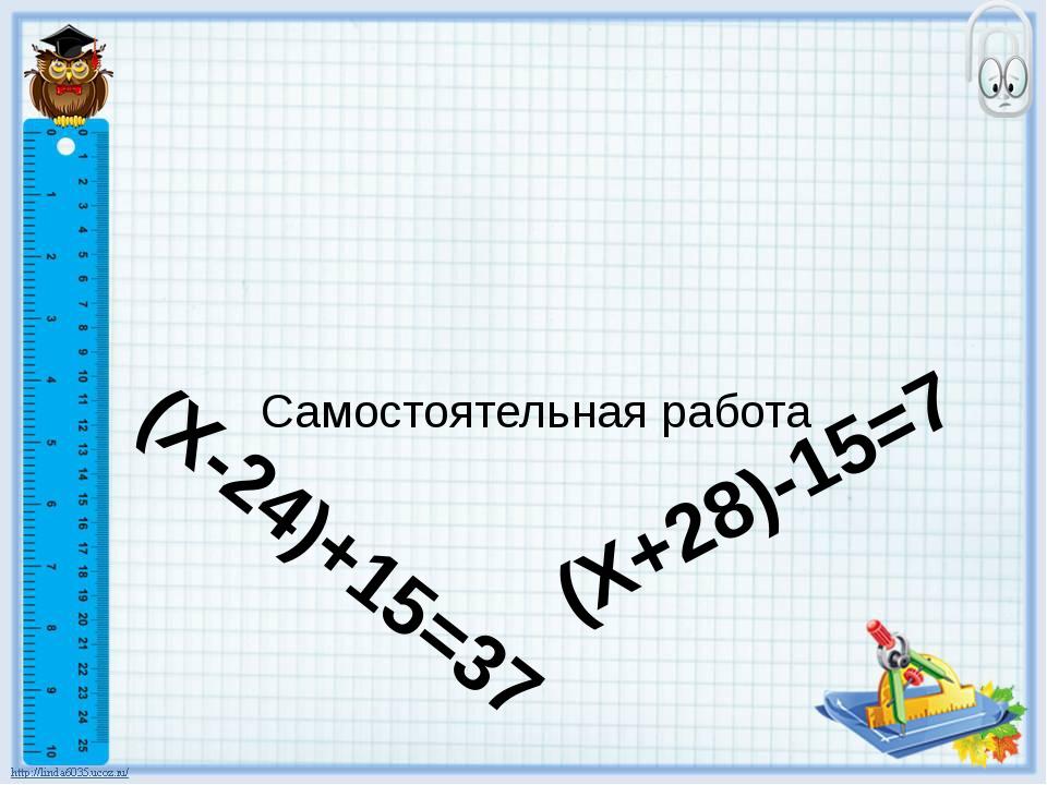 Самостоятельная работа (Х+28)-15=7 (Х-24)+15=37
