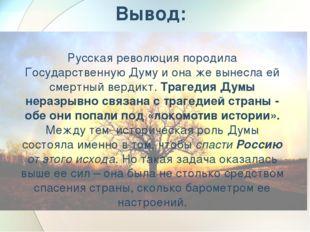Вывод: Русская революция породила Государственную Думу и она же вынесла ей см