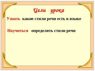 Цели урока Узнать какие стили речи есть в языке Научиться определять стили речи