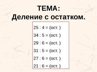 ТЕМА: Деление с остатком. 25 : 4 = (ост. ) 34 : 5 = (ост. ) 29 : 6 = (ост. )