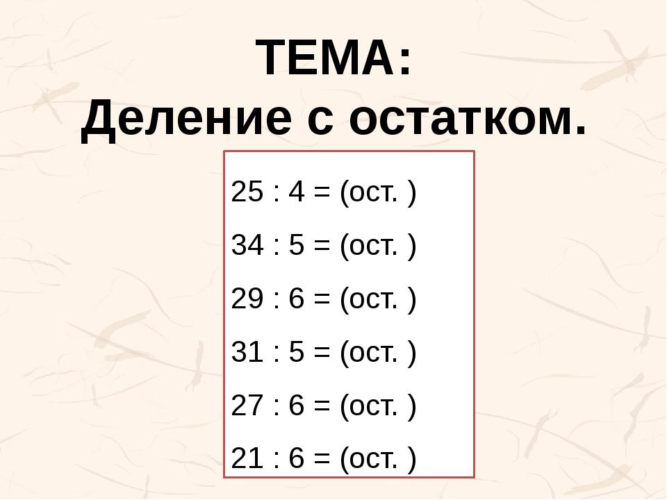 ТЕМА: Деление с остатком. 25 : 4 = (ост. ) 34 : 5 = (ост. ) 29 : 6 = (ост. )...