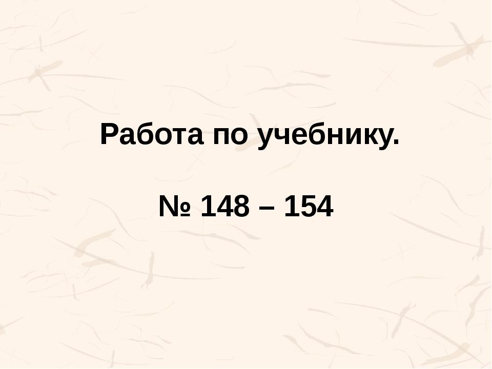 Работа по учебнику. № 148 – 154
