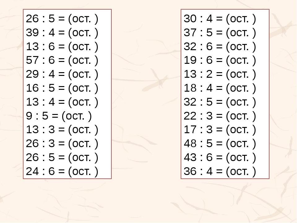 26 : 5 = (ост. ) 39 : 4 = (ост. ) 13 : 6 = (ост. ) 57 : 6 = (ост. ) 29 : 4 =...