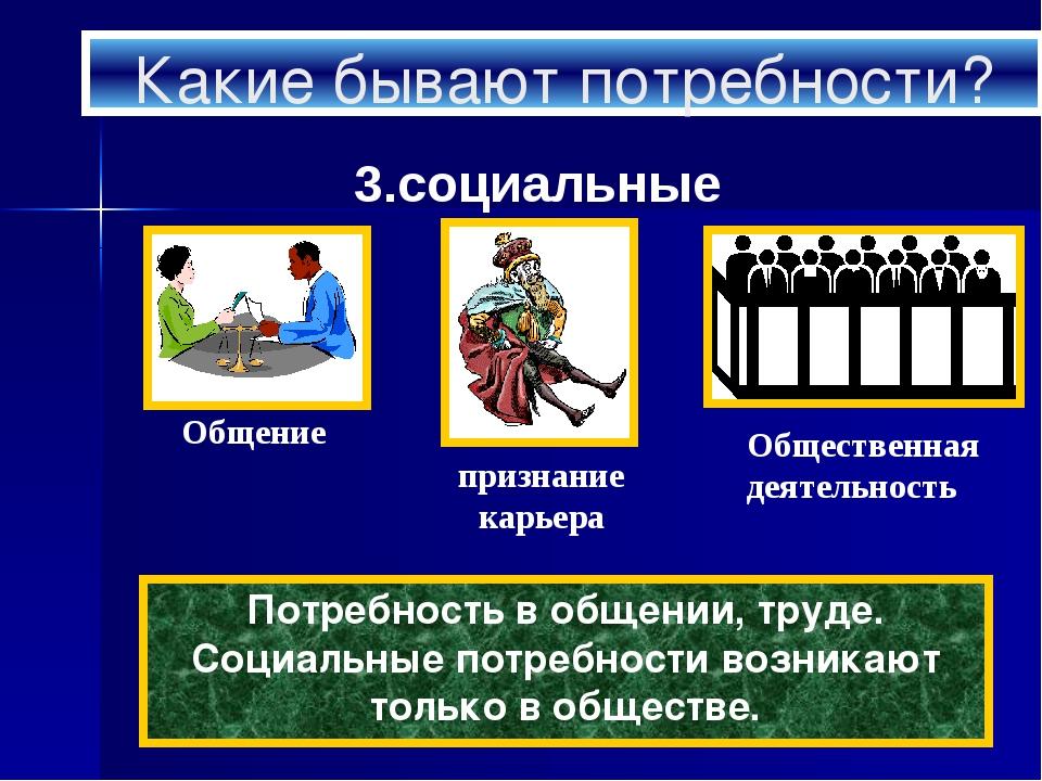 Какие бывают потребности? 3.социальные Потребность в общении, труде. Социальн...