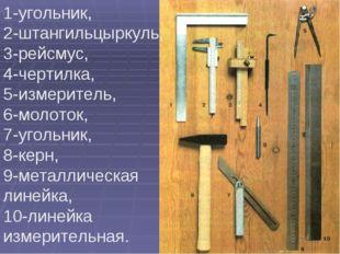 1-угольник, 2-штангильцыркуль, 3-рейсмус, 4-чертилка, 5-измеритель, 6-молоток